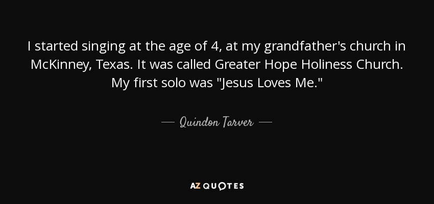 I started singing at the age of 4, at my grandfather's church in McKinney, Texas. It was called Greater Hope Holiness Church. My first solo was