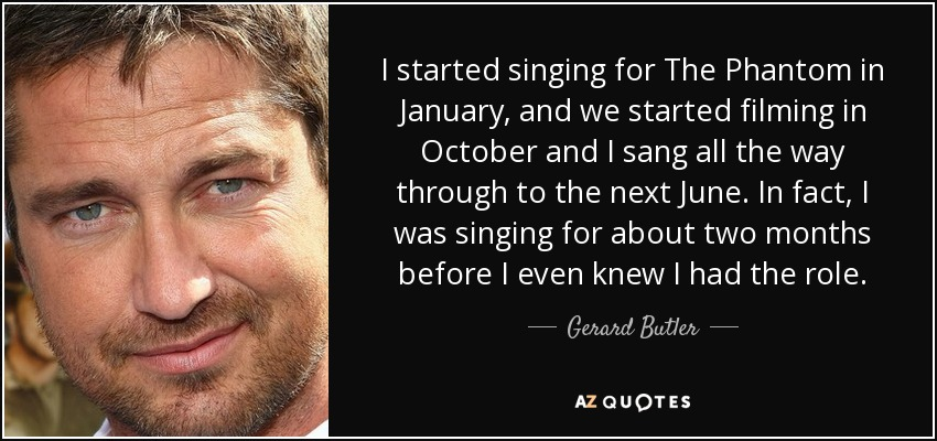 I started singing for The Phantom in January, and we started filming in October and I sang all the way through to the next June. In fact, I was singing for about two months before I even knew I had the role. - Gerard Butler