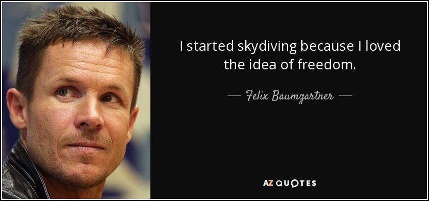 I started skydiving because I loved the idea of freedom. - Felix Baumgartner
