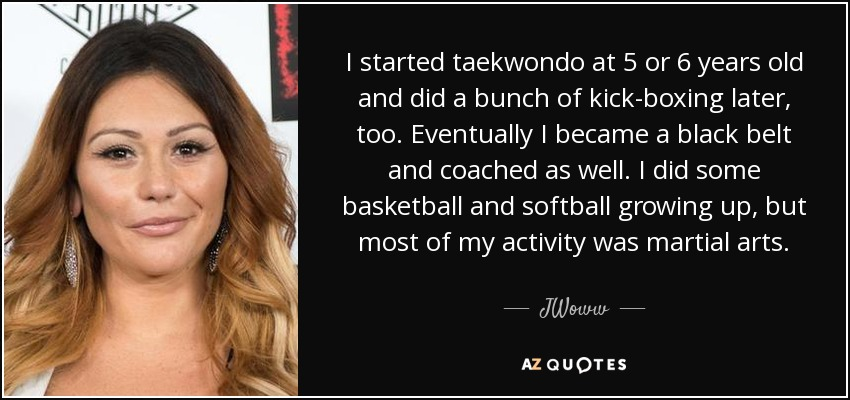 I started taekwondo at 5 or 6 years old and did a bunch of kick-boxing later, too. Eventually I became a black belt and coached as well. I did some basketball and softball growing up, but most of my activity was martial arts. - JWoww