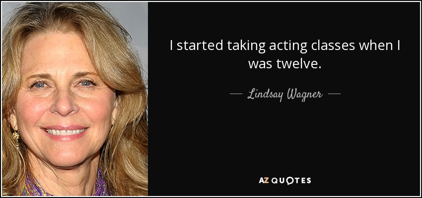 I started taking acting classes when I was twelve. - Lindsay Wagner