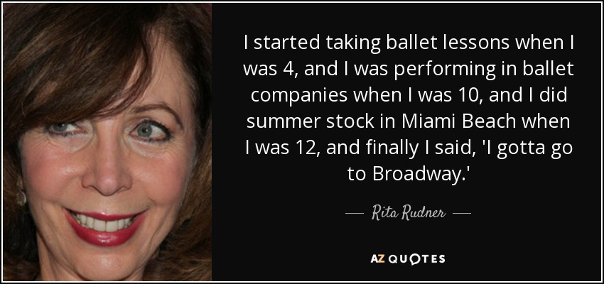 I started taking ballet lessons when I was 4, and I was performing in ballet companies when I was 10, and I did summer stock in Miami Beach when I was 12, and finally I said, 'I gotta go to Broadway.' - Rita Rudner