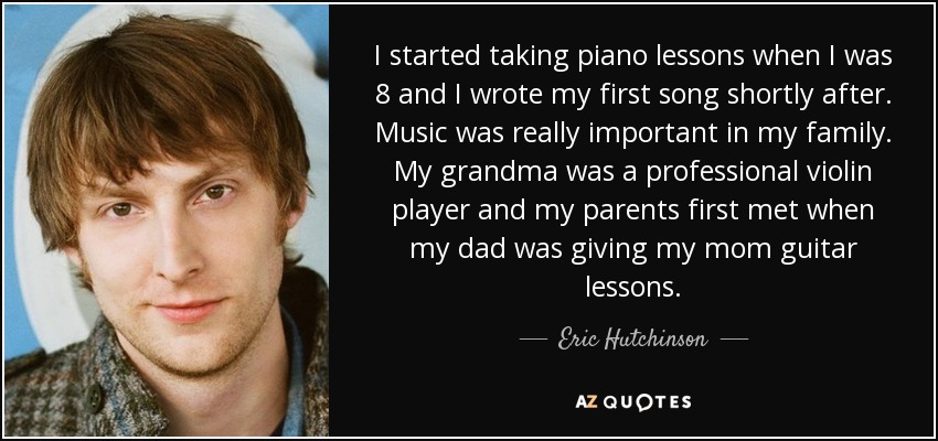 I started taking piano lessons when I was 8 and I wrote my first song shortly after. Music was really important in my family. My grandma was a professional violin player and my parents first met when my dad was giving my mom guitar lessons. - Eric Hutchinson