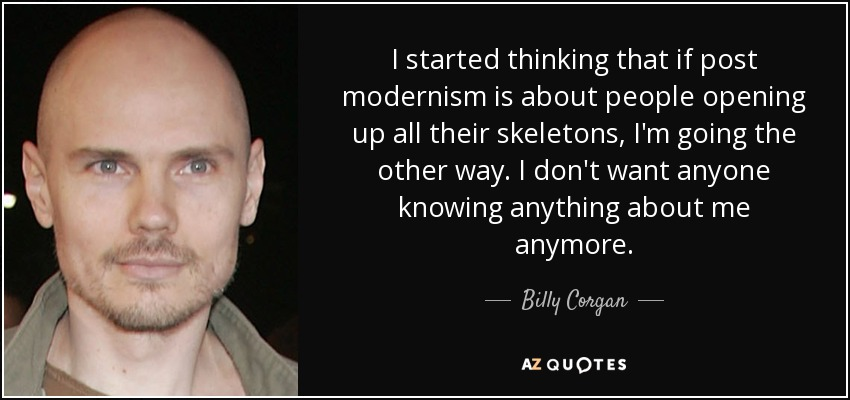 I started thinking that if post modernism is about people opening up all their skeletons, I'm going the other way. I don't want anyone knowing anything about me anymore. - Billy Corgan