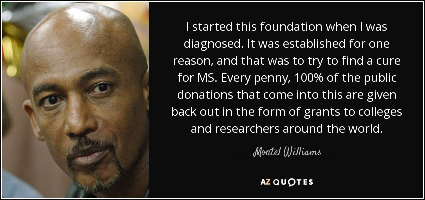 I started this foundation when I was diagnosed. It was established for one reason, and that was to try to find a cure for MS. Every penny, 100% of the public donations that come into this are given back out in the form of grants to colleges and researchers around the world. - Montel Williams