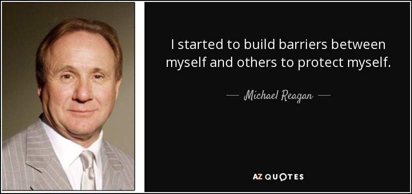 I started to build barriers between myself and others to protect myself. - Michael Reagan
