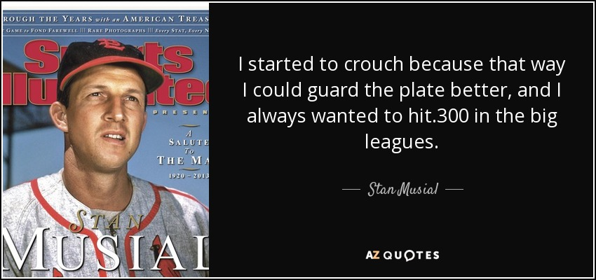 I started to crouch because that way I could guard the plate better, and I always wanted to hit .300 in the big leagues. - Stan Musial