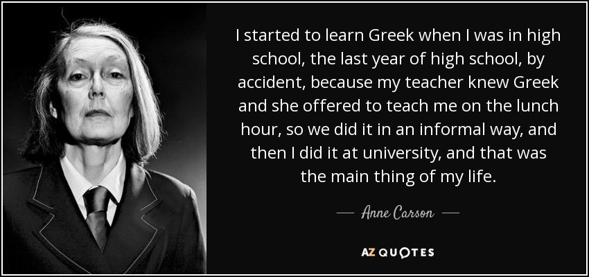 I started to learn Greek when I was in high school, the last year of high school, by accident, because my teacher knew Greek and she offered to teach me on the lunch hour, so we did it in an informal way, and then I did it at university, and that was the main thing of my life. - Anne Carson