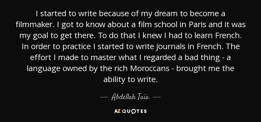 I started to write because of my dream to become a filmmaker. I got to know about a film school in Paris and it was my goal to get there. To do that I knew I had to learn French. In order to practice I started to write journals in French. The effort I made to master what I regarded a bad thing - a language owned by the rich Moroccans - brought me the ability to write. - Abdellah Taia