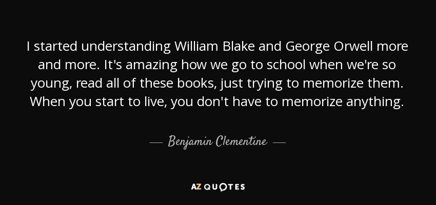 I started understanding William Blake and George Orwell more and more. It's amazing how we go to school when we're so young, read all of these books, just trying to memorize them. When you start to live, you don't have to memorize anything. - Benjamin Clementine