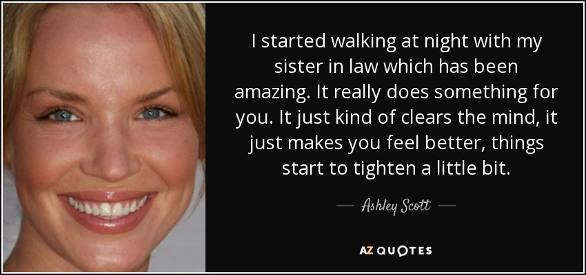I started walking at night with my sister in law which has been amazing. It really does something for you. It just kind of clears the mind, it just makes you feel better, things start to tighten a little bit. - Ashley Scott