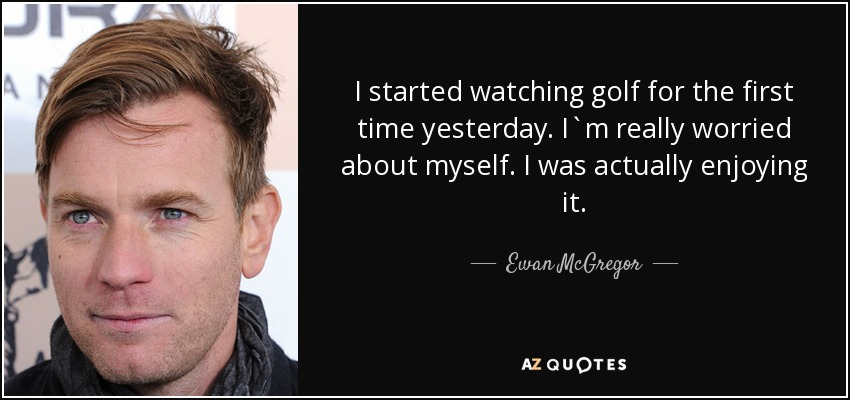 I started watching golf for the first time yesterday. I`m really worried about myself. I was actually enjoying it. - Ewan McGregor