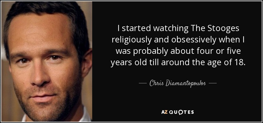 I started watching The Stooges religiously and obsessively when I was probably about four or five years old till around the age of 18. - Chris Diamantopoulos