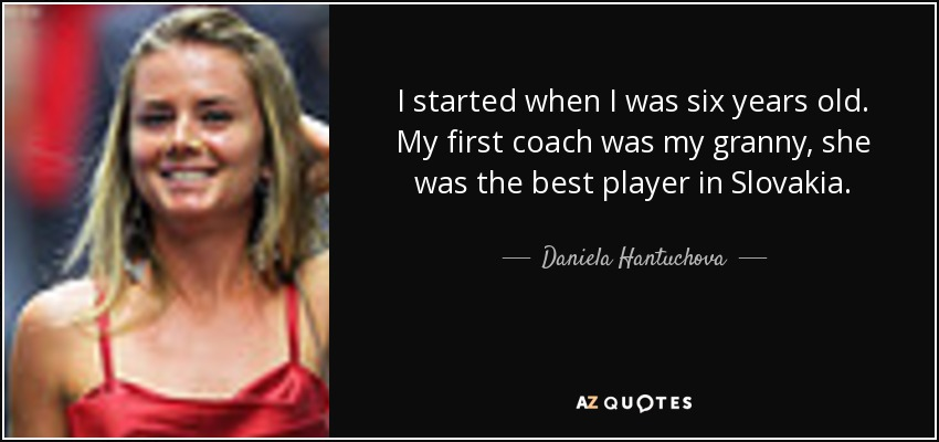 I started when I was six years old. My first coach was my granny, she was the best player in Slovakia. - Daniela Hantuchova