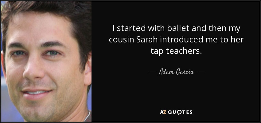 I started with ballet and then my cousin Sarah introduced me to her tap teachers. - Adam Garcia