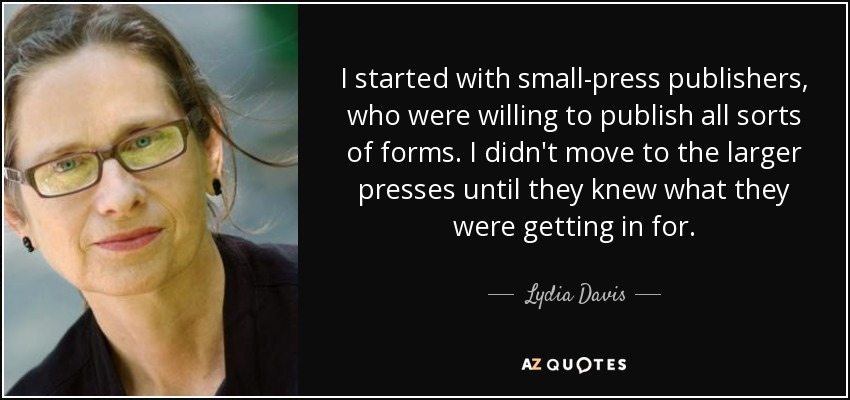 I started with small-press publishers, who were willing to publish all sorts of forms. I didn't move to the larger presses until they knew what they were getting in for. - Lydia Davis