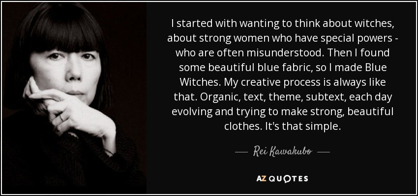 I started with wanting to think about witches, about strong women who have special powers - who are often misunderstood. Then I found some beautiful blue fabric, so I made Blue Witches. My creative process is always like that. Organic, text, theme, subtext, each day evolving and trying to make strong, beautiful clothes. It's that simple. - Rei Kawakubo