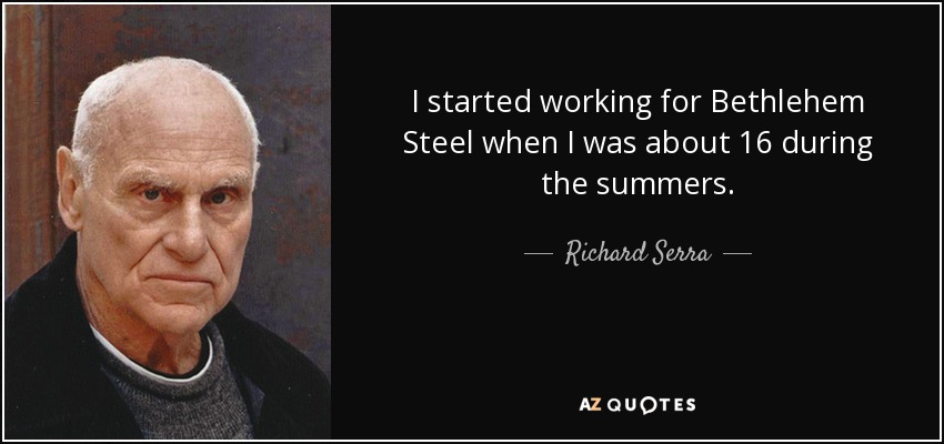 I started working for Bethlehem Steel when I was about 16 during the summers. - Richard Serra
