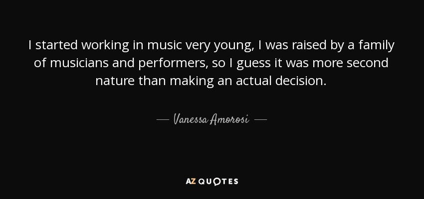 I started working in music very young, I was raised by a family of musicians and performers, so I guess it was more second nature than making an actual decision. - Vanessa Amorosi