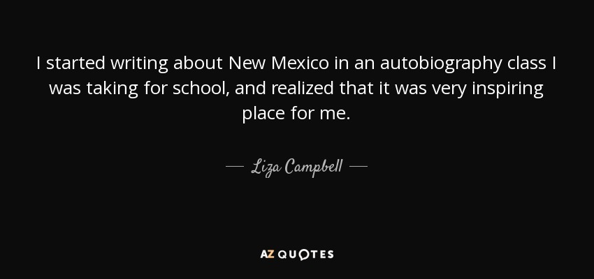 I started writing about New Mexico in an autobiography class I was taking for school, and realized that it was very inspiring place for me. - Liza Campbell