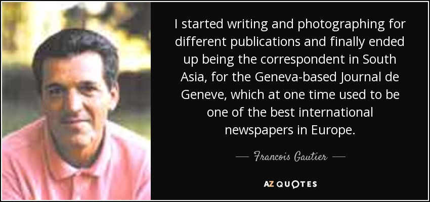 I started writing and photographing for different publications and finally ended up being the correspondent in South Asia, for the Geneva-based Journal de Geneve, which at one time used to be one of the best international newspapers in Europe. - Francois Gautier