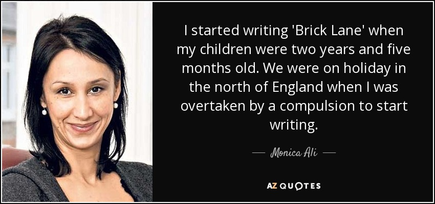 I started writing 'Brick Lane' when my children were two years and five months old. We were on holiday in the north of England when I was overtaken by a compulsion to start writing. - Monica Ali