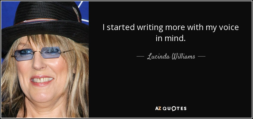 I started writing more with my voice in mind. - Lucinda Williams