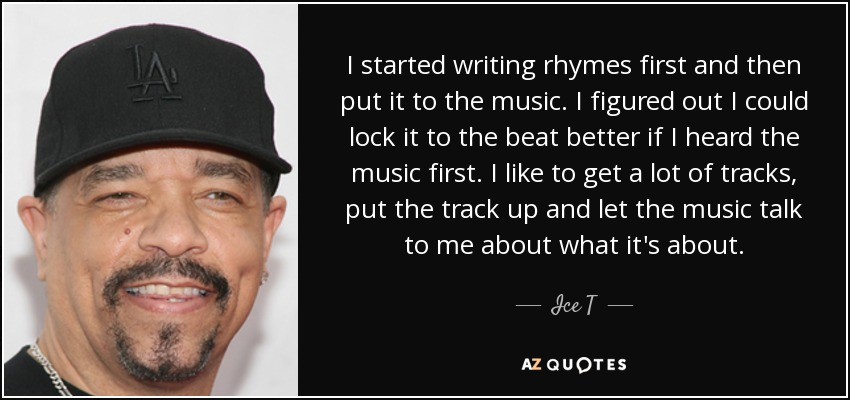 I started writing rhymes first and then put it to the music. I figured out I could lock it to the beat better if I heard the music first. I like to get a lot of tracks, put the track up and let the music talk to me about what it's about. - Ice T
