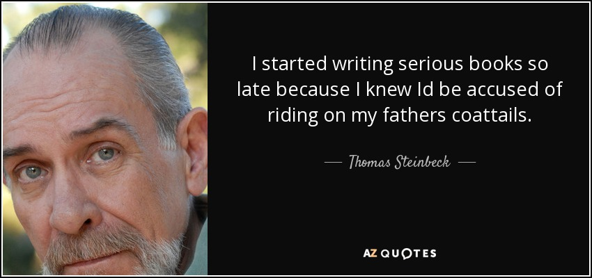 I started writing serious books so late because I knew Id be accused of riding on my fathers coattails. - Thomas Steinbeck