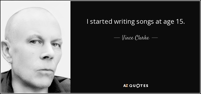I started writing songs at age 15. - Vince Clarke