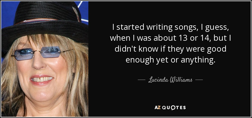I started writing songs, I guess, when I was about 13 or 14, but I didn't know if they were good enough yet or anything. - Lucinda Williams