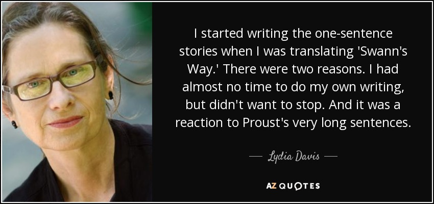 I started writing the one-sentence stories when I was translating 'Swann's Way.' There were two reasons. I had almost no time to do my own writing, but didn't want to stop. And it was a reaction to Proust's very long sentences. - Lydia Davis