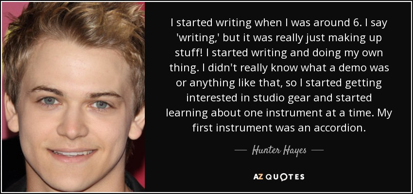 I started writing when I was around 6. I say 'writing,' but it was really just making up stuff! I started writing and doing my own thing. I didn't really know what a demo was or anything like that, so I started getting interested in studio gear and started learning about one instrument at a time. My first instrument was an accordion. - Hunter Hayes