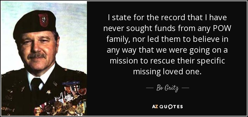 I state for the record that I have never sought funds from any POW family, nor led them to believe in any way that we were going on a mission to rescue their specific missing loved one. - Bo Gritz