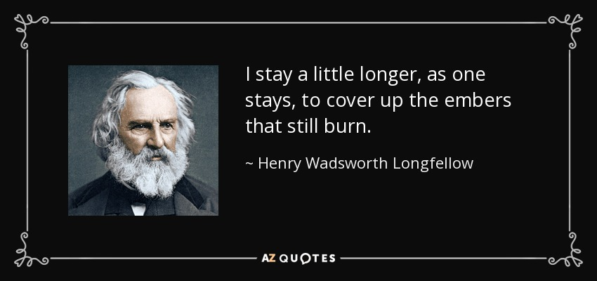 I stay a little longer, as one stays, to cover up the embers that still burn. - Henry Wadsworth Longfellow