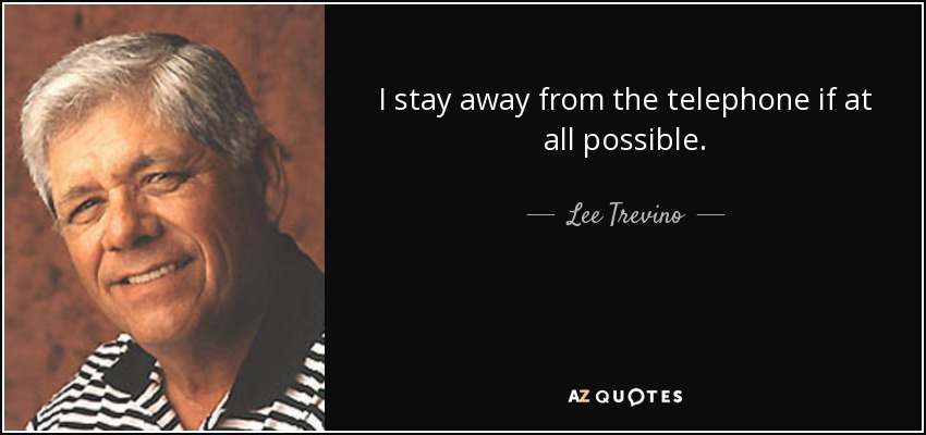 I stay away from the telephone if at all possible. - Lee Trevino