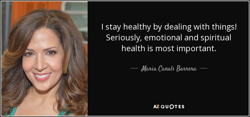 I stay healthy by dealing with things! Seriously, emotional and spiritual health is most important. - Maria Canals Barrera