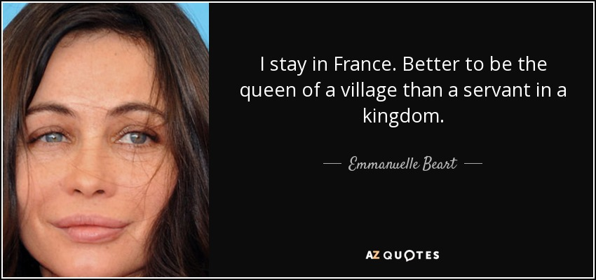 I stay in France. Better to be the queen of a village than a servant in a kingdom. - Emmanuelle Beart