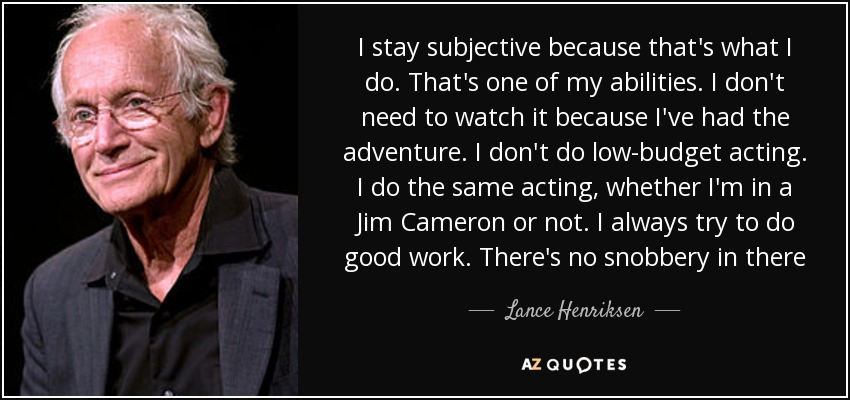 I stay subjective because that's what I do. That's one of my abilities. I don't need to watch it because I've had the adventure. I don't do low-budget acting. I do the same acting, whether I'm in a Jim Cameron or not. I always try to do good work. There's no snobbery in there - Lance Henriksen