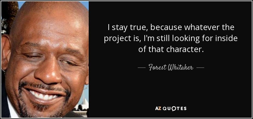 I stay true, because whatever the project is, I'm still looking for inside of that character. - Forest Whitaker
