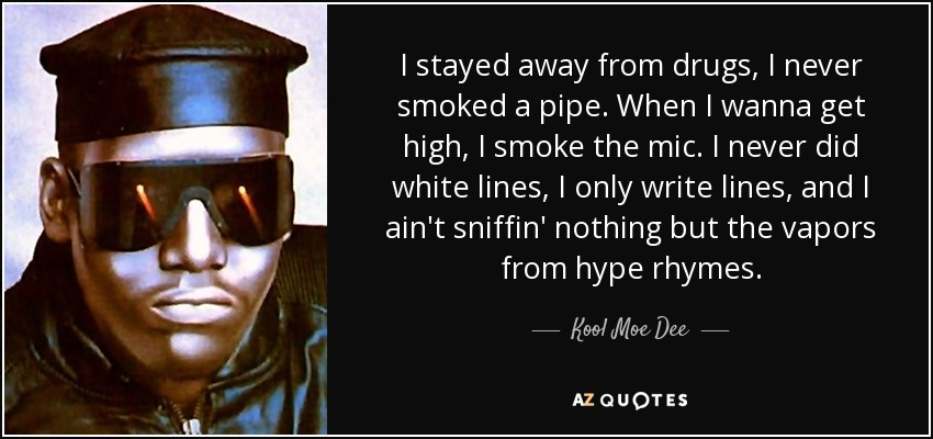 I stayed away from drugs, I never smoked a pipe. When I wanna get high, I smoke the mic. I never did white lines, I only write lines, and I ain't sniffin' nothing but the vapors from hype rhymes. - Kool Moe Dee