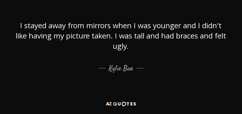 I stayed away from mirrors when I was younger and I didn't like having my picture taken. I was tall and had braces and felt ugly. - Kylie Bax