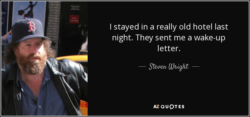 I stayed in a really old hotel last night. They sent me a wake-up letter. - Steven Wright