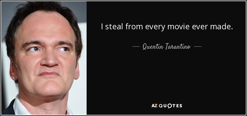 I steal from every movie ever made. - Quentin Tarantino