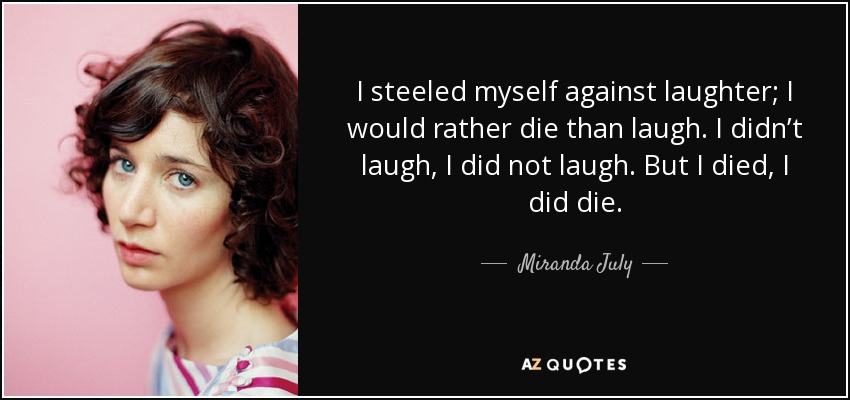 I steeled myself against laughter; I would rather die than laugh. I didn't laugh, I did not laugh. But I died, I did die. - Miranda July