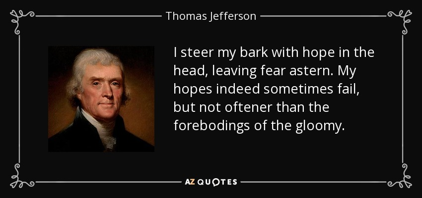 I steer my bark with hope in the head, leaving fear astern. My hopes indeed sometimes fail, but not oftener than the forebodings of the gloomy. - Thomas Jefferson
