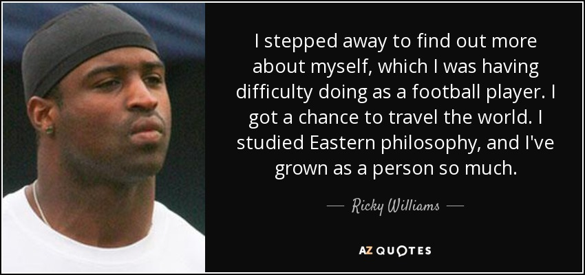I stepped away to find out more about myself, which I was having difficulty doing as a football player. I got a chance to travel the world. I studied Eastern philosophy, and I've grown as a person so much. - Ricky Williams