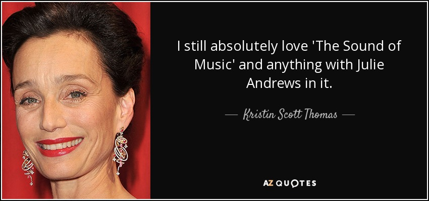 I still absolutely love 'The Sound of Music' and anything with Julie Andrews in it. - Kristin Scott Thomas