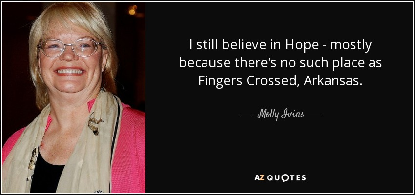 I still believe in Hope - mostly because there's no such place as Fingers Crossed, Arkansas. - Molly Ivins