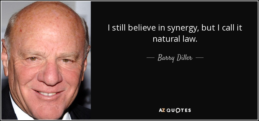 I still believe in synergy, but I call it natural law. - Barry Diller